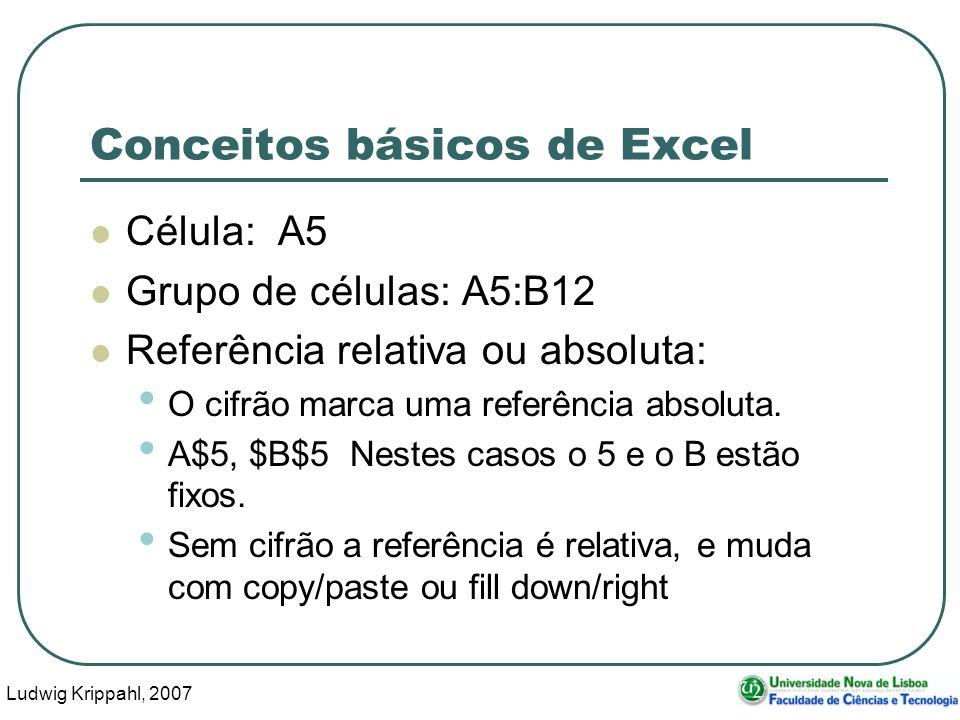 Ludwig Krippahl, 2007 3 Conceitos básicos de Excel Célula: A5 Grupo de células: A5:B12 Referência relativa ou absoluta: O cifrão marca uma referência absoluta.