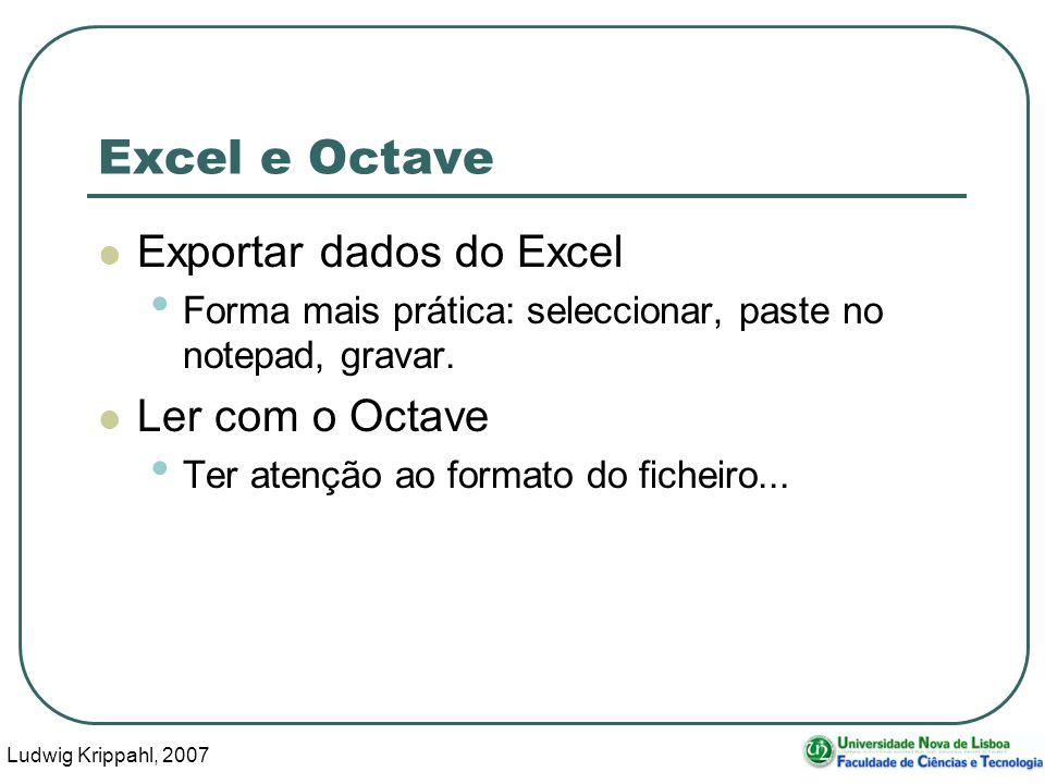Ludwig Krippahl, 2007 38 Excel e Octave Exportar dados do Excel Forma mais prática: seleccionar, paste no notepad, gravar.