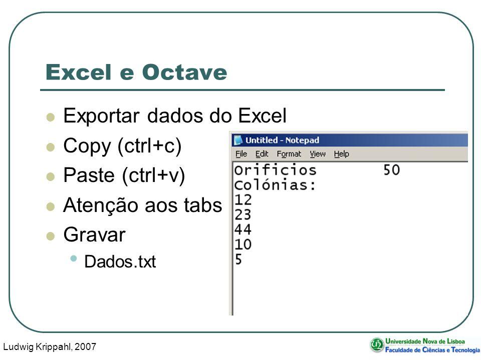 Ludwig Krippahl, 2007 41 Excel e Octave Exportar dados do Excel Copy (ctrl+c) Paste (ctrl+v) Atenção aos tabs Gravar Dados.txt