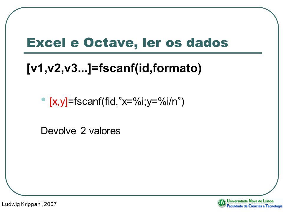 Ludwig Krippahl, 2007 43 Excel e Octave, ler os dados [v1,v2,v3...]=fscanf(id,formato) [x,y]=fscanf(fid,x=%i;y=%i/n) Devolve 2 valores