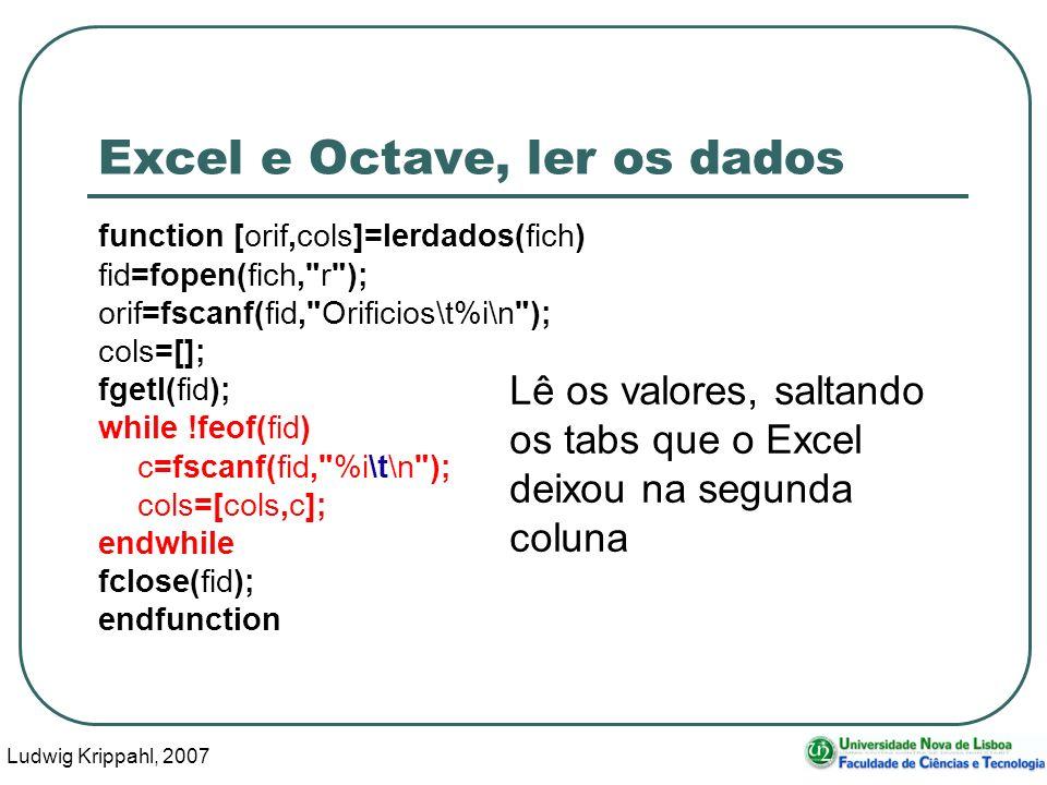 Ludwig Krippahl, 2007 48 Excel e Octave, ler os dados function [orif,cols]=lerdados(fich) fid=fopen(fich, r ); orif=fscanf(fid, Orificios\t%i\n ); cols=[]; fgetl(fid); while !feof(fid) c=fscanf(fid, %i\t\n ); cols=[cols,c]; endwhile fclose(fid); endfunction Lê os valores, saltando os tabs que o Excel deixou na segunda coluna