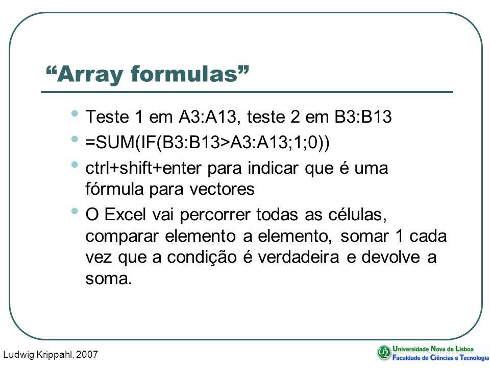 Ludwig Krippahl, 2007 61 Array formulas Teste 1 em A3:A13, teste 2 em B3:B13 =SUM(IF(B3:B13>A3:A13;1;0)) ctrl+shift+enter para indicar que é uma fórmula para vectores O Excel vai percorrer todas as células, comparar elemento a elemento, somar 1 cada vez que a condição é verdadeira e devolve a soma.