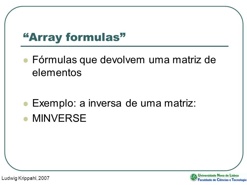 Ludwig Krippahl, 2007 62 Array formulas Fórmulas que devolvem uma matriz de elementos Exemplo: a inversa de uma matriz: MINVERSE