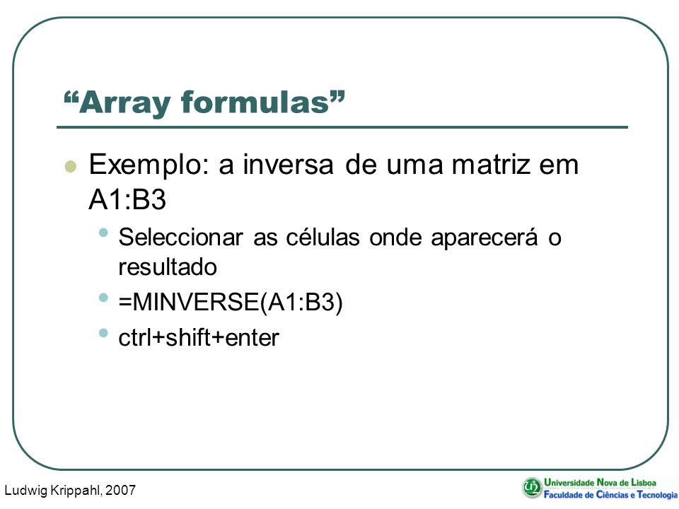 Ludwig Krippahl, 2007 63 Array formulas Exemplo: a inversa de uma matriz em A1:B3 Seleccionar as células onde aparecerá o resultado =MINVERSE(A1:B3) ctrl+shift+enter