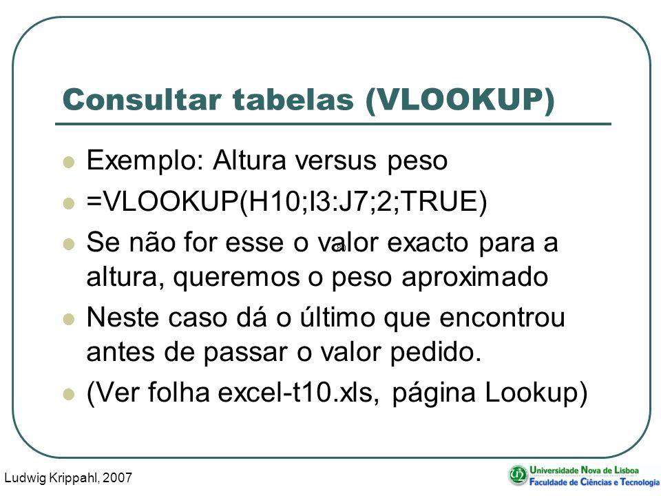 Ludwig Krippahl, 2007 69 Consultar tabelas (VLOOKUP) Exemplo: Altura versus peso =VLOOKUP(H10;I3:J7;2;TRUE) Se não for esse o valor exacto para a altura, queremos o peso aproximado Neste caso dá o último que encontrou antes de passar o valor pedido.