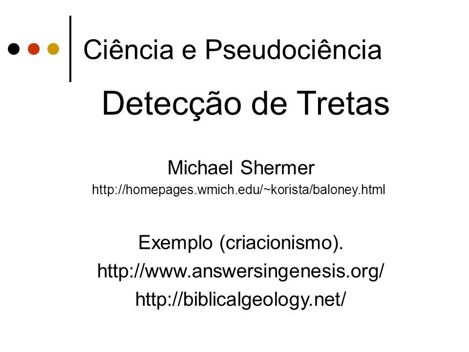 Ciência e Pseudociência Detecção de Tretas Michael Shermer http://homepages.wmich.edu/~korista/baloney.html Exemplo (criacionismo).