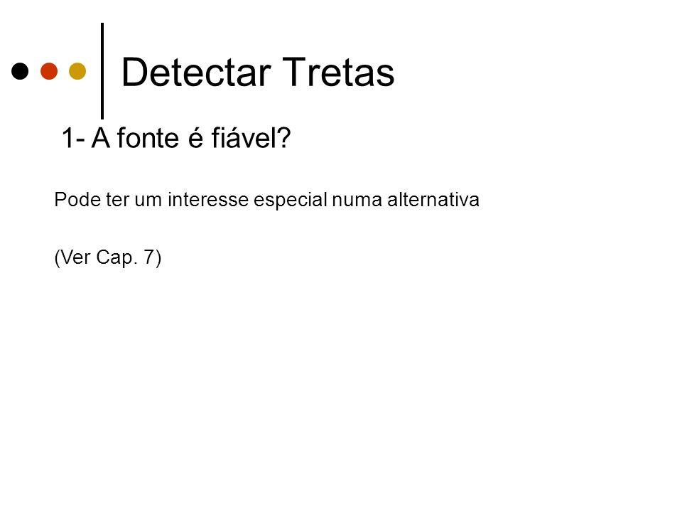 Detectar Tretas 1- A fonte é fiável Pode ter um interesse especial numa alternativa (Ver Cap. 7)