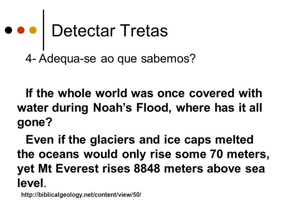 Detectar Tretas 4- Adequa-se ao que sabemos? If the whole world was once covered with water during Noahs Flood, where has it all gone? Even if the gla
