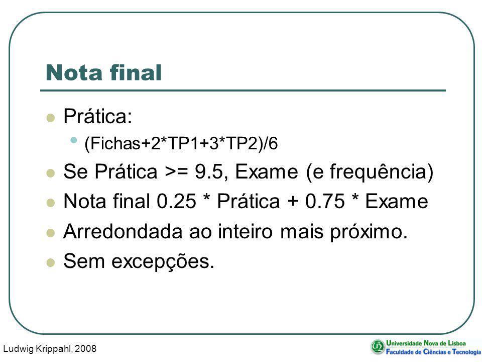 Ludwig Krippahl, 2008 10 Nota final Prática: (Fichas+2*TP1+3*TP2)/6 Se Prática >= 9.5, Exame (e frequência) Nota final 0.25 * Prática + 0.75 * Exame Arredondada ao inteiro mais próximo.