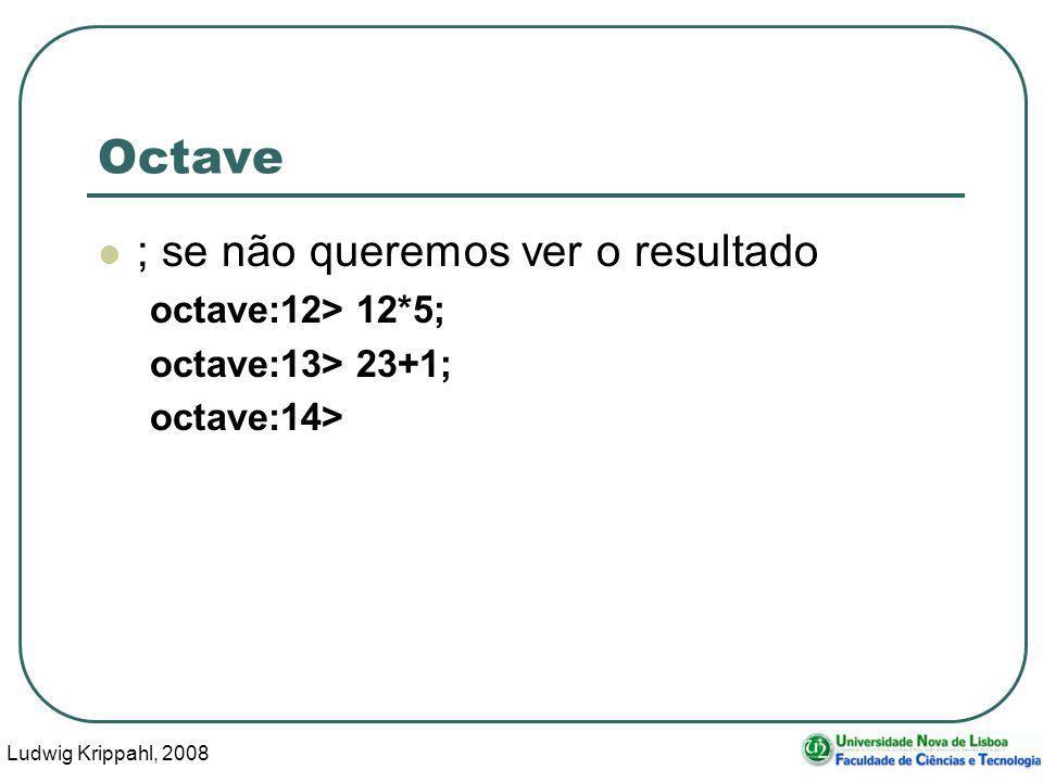 Ludwig Krippahl, 2008 18 Octave ; se não queremos ver o resultado octave:12> 12*5; octave:13> 23+1; octave:14>