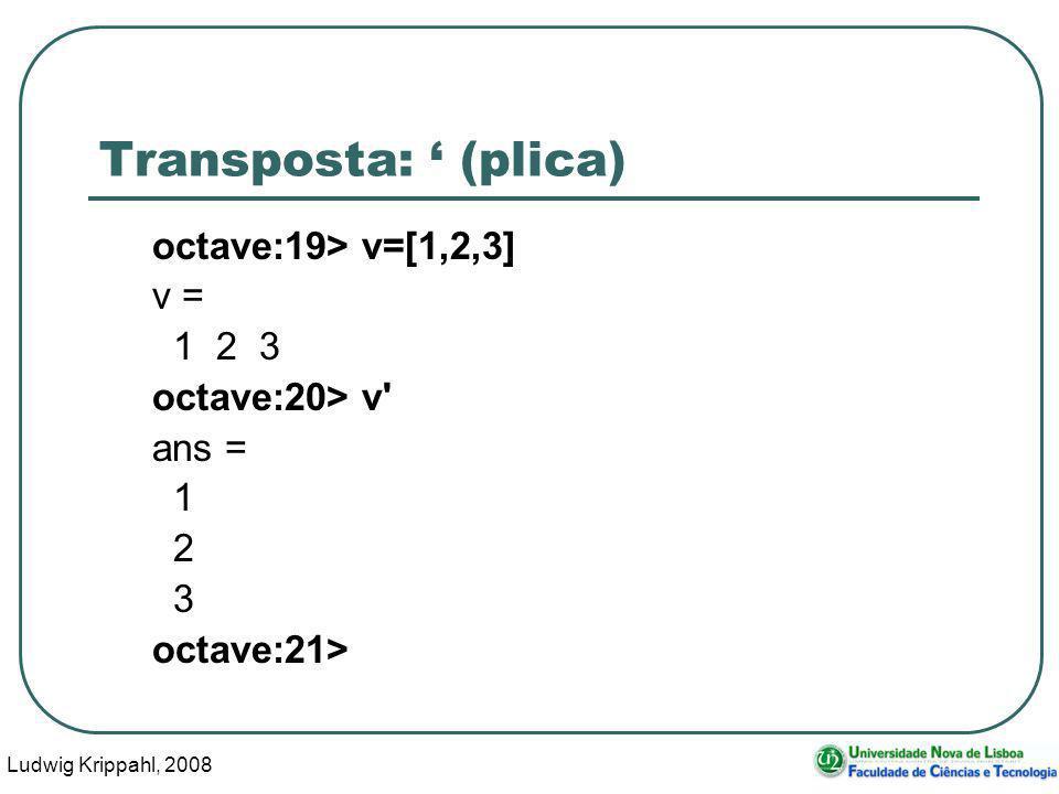 Ludwig Krippahl, 2008 30 Transposta: (plica) octave:19> v=[1,2,3] v = 1 2 3 octave:20> v ans = 1 2 3 octave:21>
