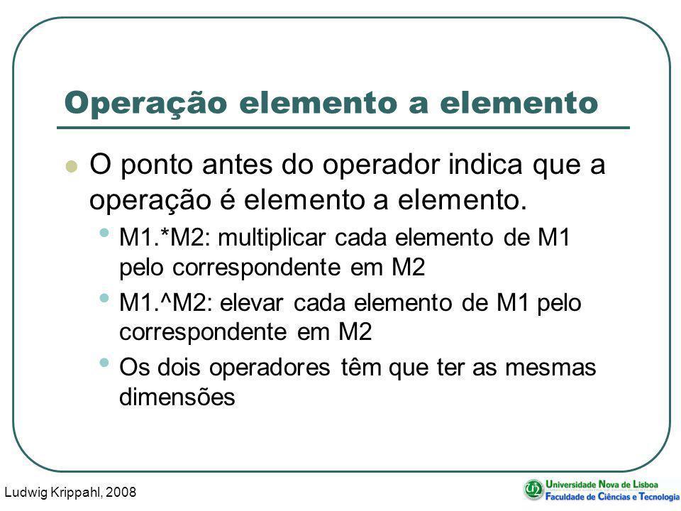 Ludwig Krippahl, 2008 33 Operação elemento a elemento O ponto antes do operador indica que a operação é elemento a elemento.