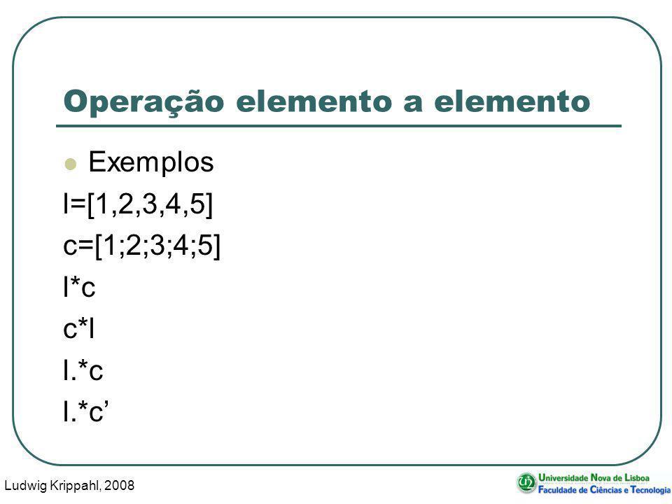 Ludwig Krippahl, 2008 34 Operação elemento a elemento Exemplos l=[1,2,3,4,5] c=[1;2;3;4;5] l*c c*l l.*c