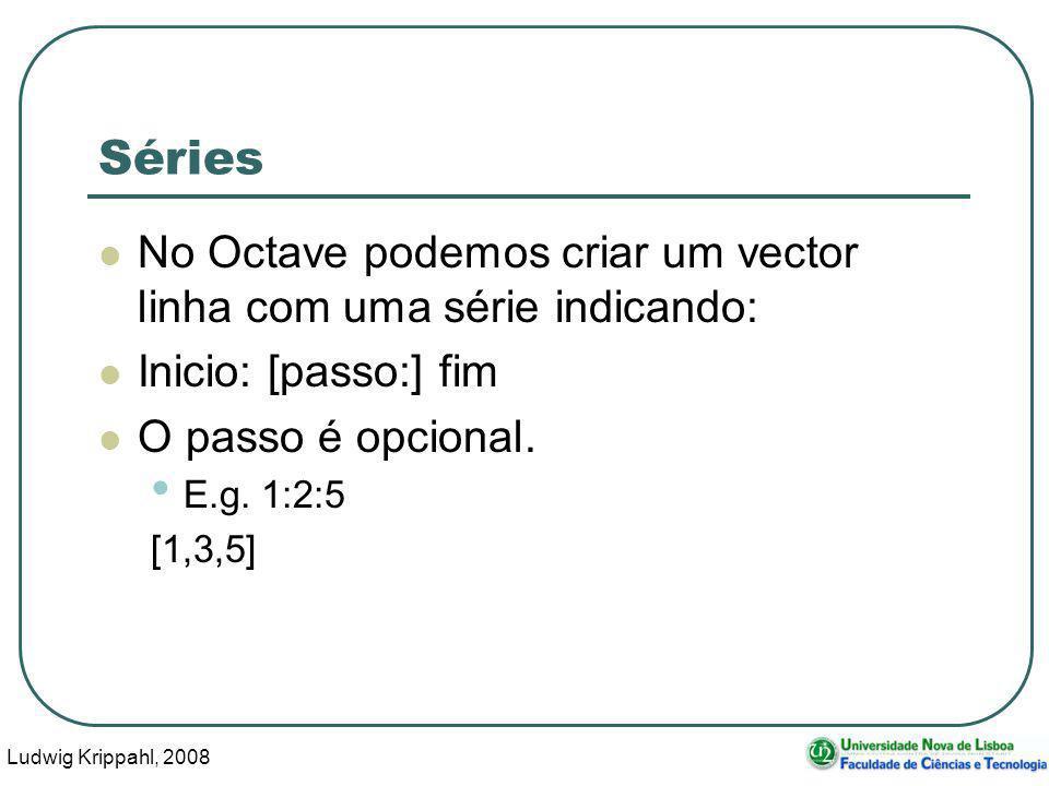 Ludwig Krippahl, 2008 35 Séries No Octave podemos criar um vector linha com uma série indicando: Inicio: [passo:] fim O passo é opcional.