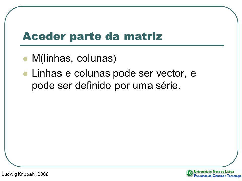 Ludwig Krippahl, 2008 39 Aceder parte da matriz M(linhas, colunas) Linhas e colunas pode ser vector, e pode ser definido por uma série.