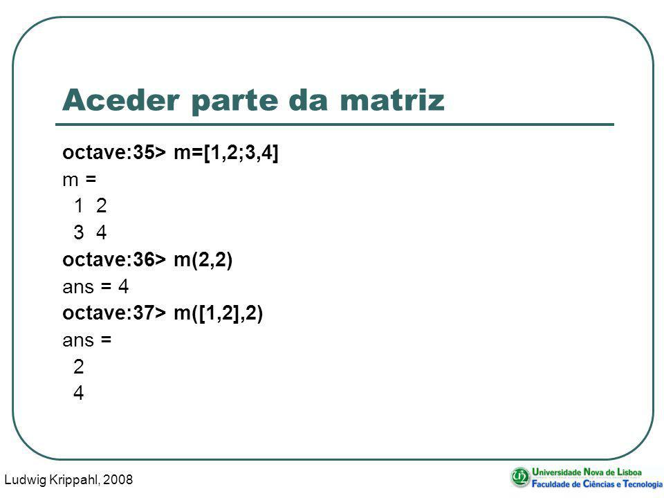 Ludwig Krippahl, 2008 40 Aceder parte da matriz octave:35> m=[1,2;3,4] m = 1 2 3 4 octave:36> m(2,2) ans = 4 octave:37> m([1,2],2) ans = 2 4