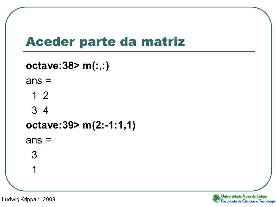 Ludwig Krippahl, 2008 41 Aceder parte da matriz octave:38> m(:,:) ans = 1 2 3 4 octave:39> m(2:-1:1,1) ans = 3 1