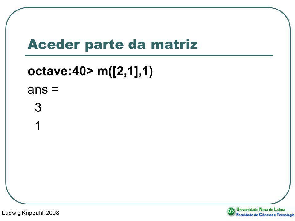 Ludwig Krippahl, 2008 42 Aceder parte da matriz octave:40> m([2,1],1) ans = 3 1