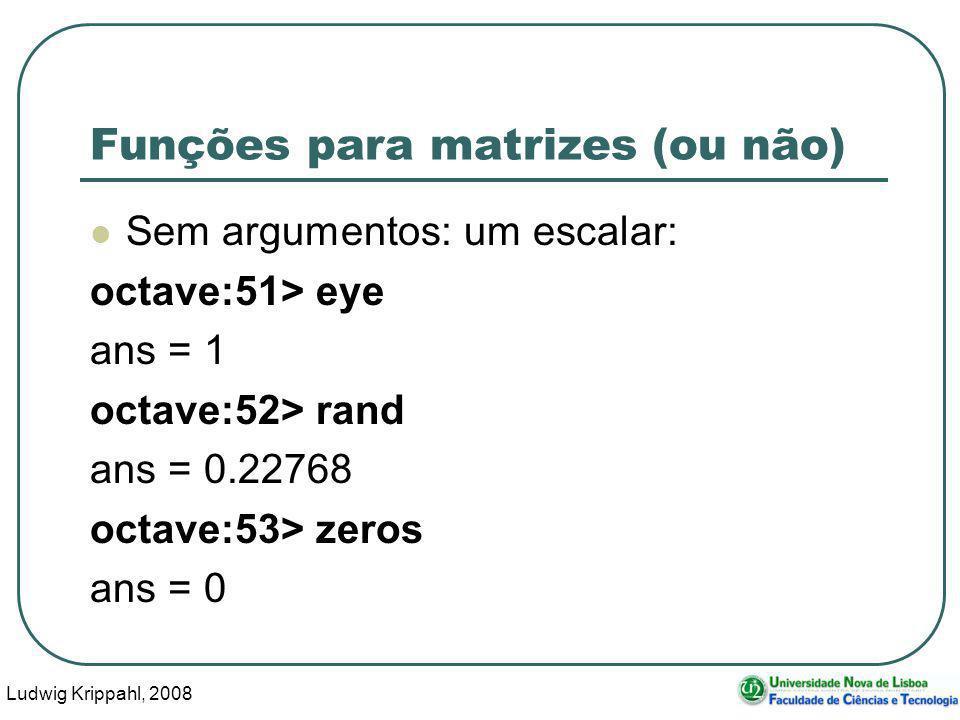 Ludwig Krippahl, 2008 47 Funções para matrizes (ou não) Sem argumentos: um escalar: octave:51> eye ans = 1 octave:52> rand ans = 0.22768 octave:53> zeros ans = 0