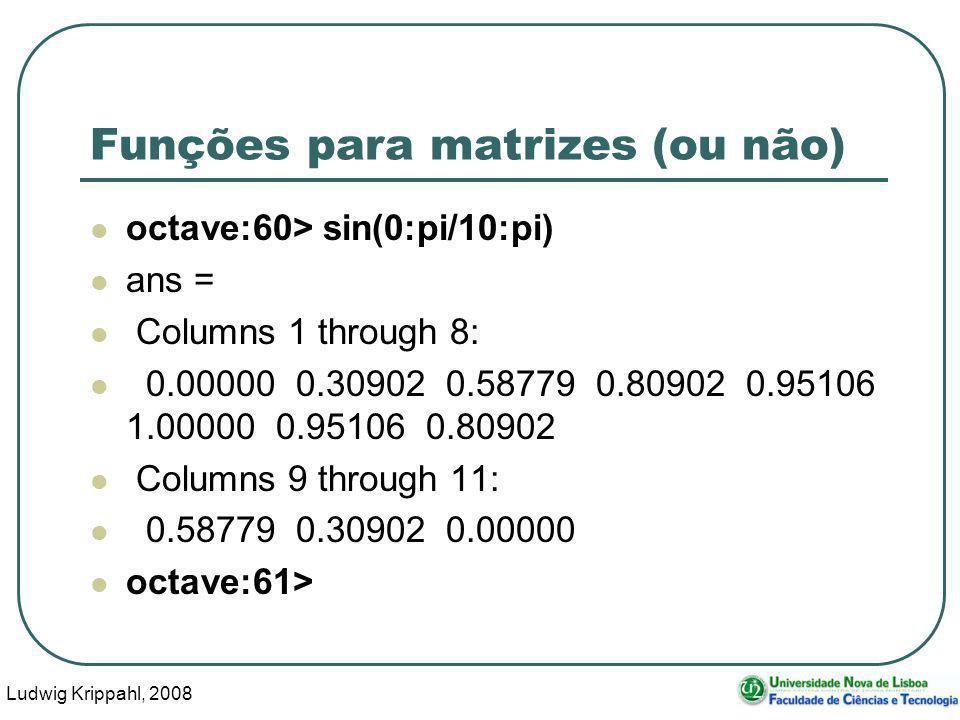 Ludwig Krippahl, 2008 51 Funções para matrizes (ou não) octave:60> sin(0:pi/10:pi) ans = Columns 1 through 8: 0.00000 0.30902 0.58779 0.80902 0.95106 1.00000 0.95106 0.80902 Columns 9 through 11: 0.58779 0.30902 0.00000 octave:61>