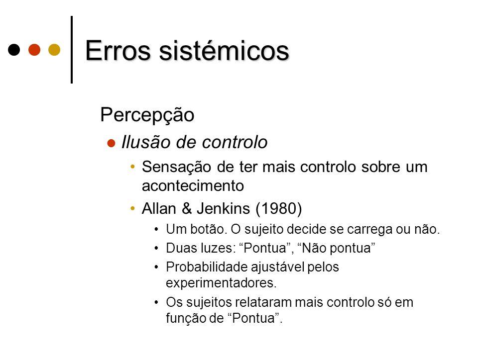 Erros sistémicos Percepção Ilusão de controlo Sensação de ter mais controlo sobre um acontecimento Allan & Jenkins (1980) Um botão. O sujeito decide s