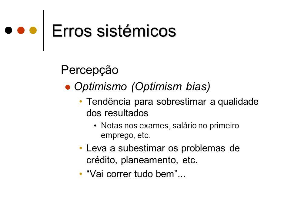 Erros sistémicos Percepção Optimismo (Optimism bias) Tendência para sobrestimar a qualidade dos resultados Notas nos exames, salário no primeiro empre