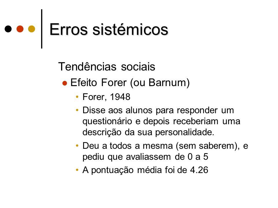 Erros sistémicos Tendências sociais Efeito Forer (ou Barnum) Forer, 1948 Disse aos alunos para responder um questionário e depois receberiam uma descr