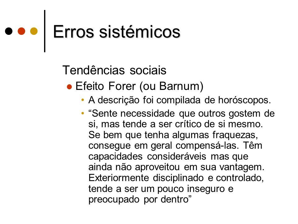 Erros sistémicos Tendências sociais Efeito Forer (ou Barnum) A descrição foi compilada de horóscopos. Sente necessidade que outros gostem de si, mas t