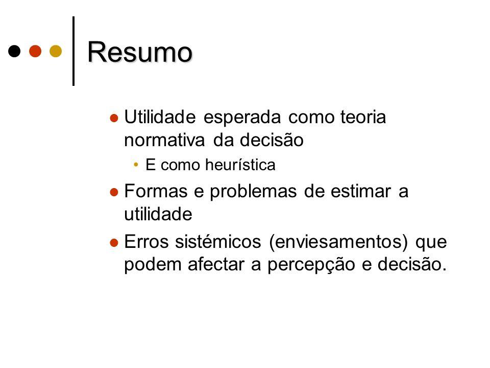 Resumo Utilidade esperada como teoria normativa da decisão E como heurística Formas e problemas de estimar a utilidade Erros sistémicos (enviesamentos