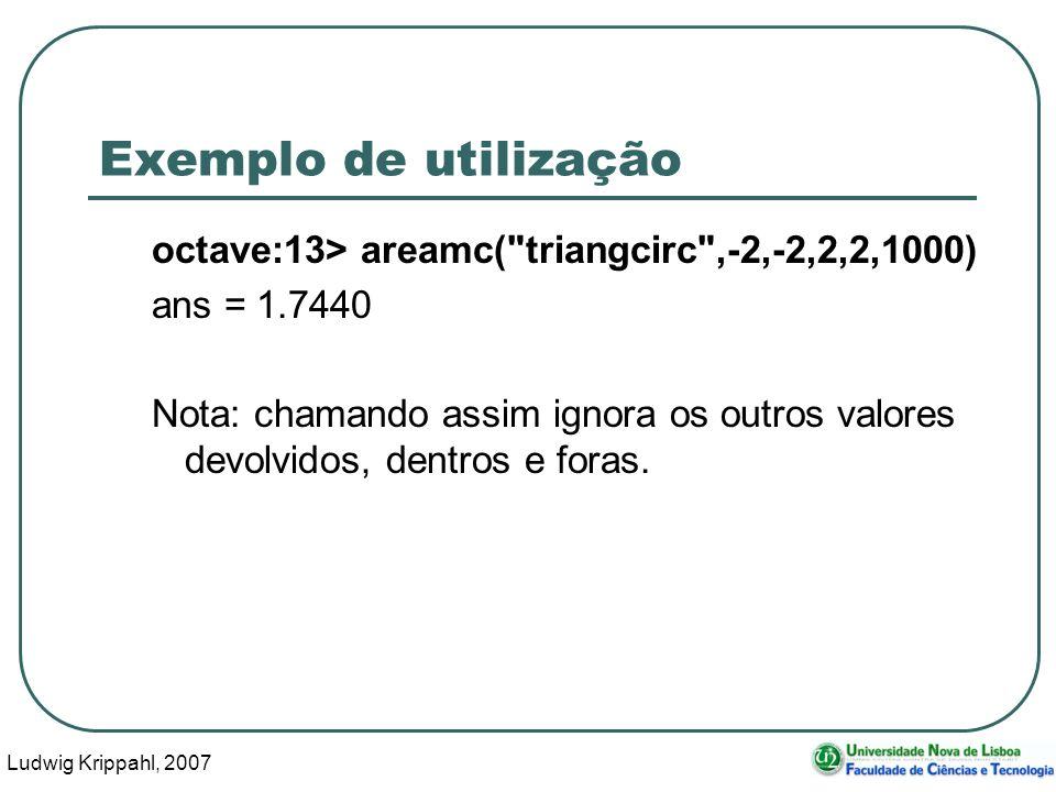 Ludwig Krippahl, 2007 25 Exemplo de utilização octave:13> areamc( triangcirc ,-2,-2,2,2,1000) ans = 1.7440 Nota: chamando assim ignora os outros valores devolvidos, dentros e foras.