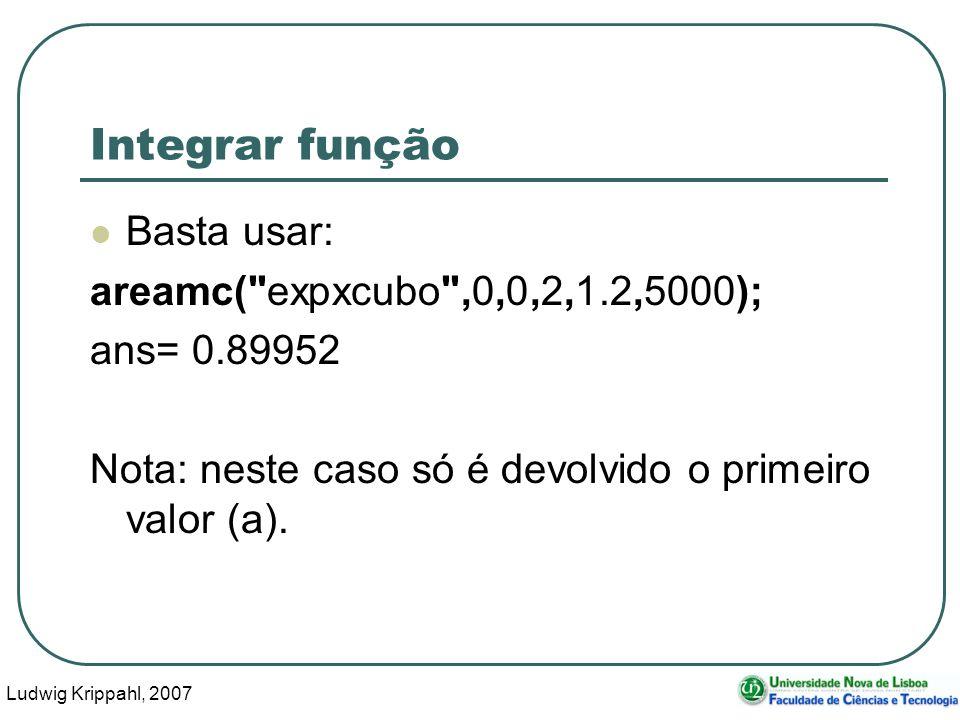 Ludwig Krippahl, 2007 33 Integrar função Basta usar: areamc( expxcubo ,0,0,2,1.2,5000); ans= 0.89952 Nota: neste caso só é devolvido o primeiro valor (a).