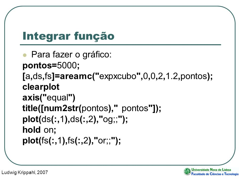 Ludwig Krippahl, 2007 34 Integrar função Para fazer o gráfico: pontos=5000; [a,ds,fs]=areamc( expxcubo ,0,0,2,1.2,pontos); clearplot axis( equal ) title([num2str(pontos), pontos ]); plot(ds(:,1),ds(:,2), og;; ); hold on; plot(fs(:,1),fs(:,2), or;; );