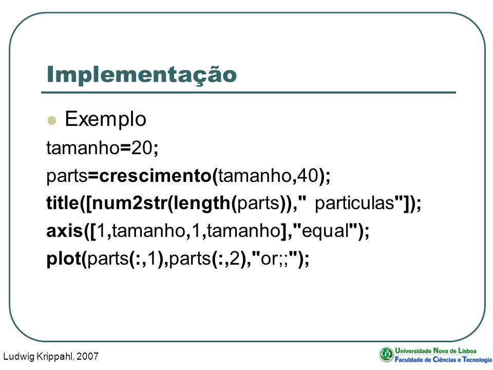 Ludwig Krippahl, 2007 64 Implementação Exemplo tamanho=20; parts=crescimento(tamanho,40); title([num2str(length(parts)), particulas ]); axis([1,tamanho,1,tamanho], equal ); plot(parts(:,1),parts(:,2), or;; );