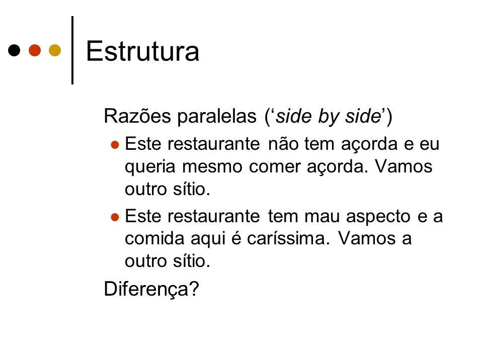 Estrutura Razões paralelas (side by side) Este restaurante não tem açorda e eu queria mesmo comer açorda. Vamos outro sítio. Este restaurante tem mau