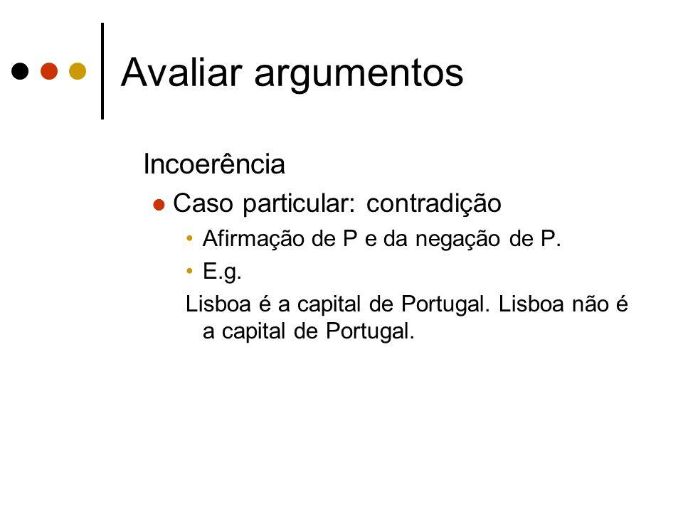 Avaliar argumentos Incoerência Caso particular: contradição Afirmação de P e da negação de P. E.g. Lisboa é a capital de Portugal. Lisboa não é a capi