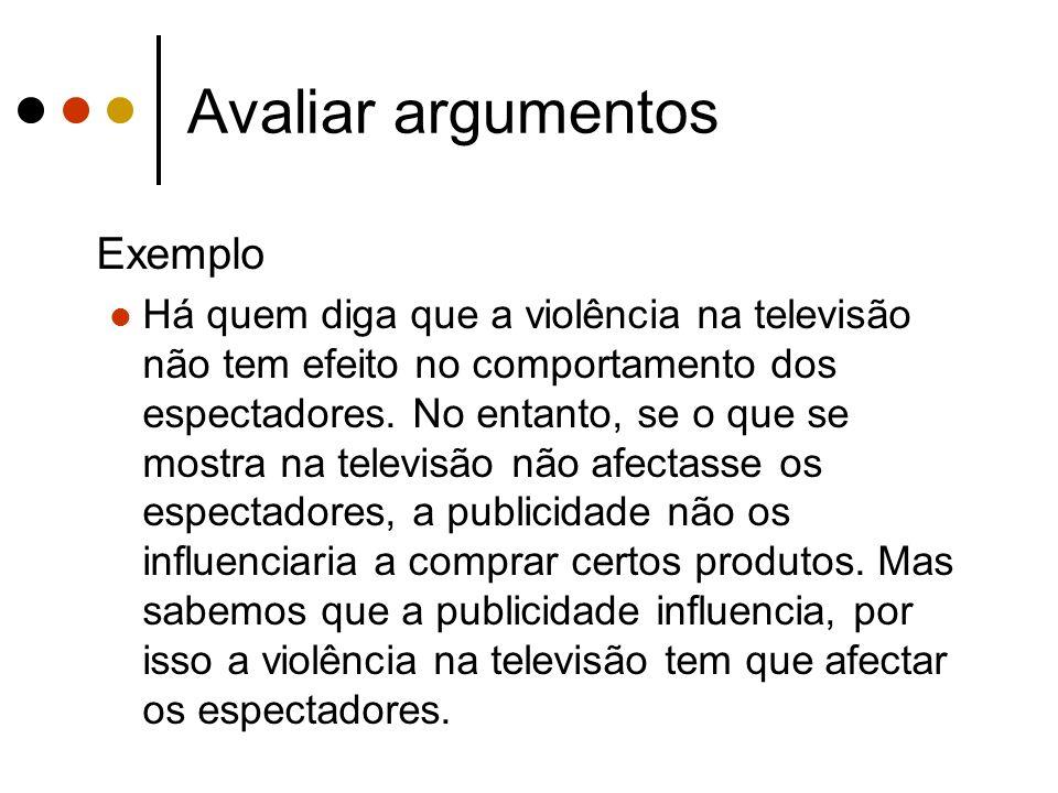 Avaliar argumentos Exemplo Há quem diga que a violência na televisão não tem efeito no comportamento dos espectadores. No entanto, se o que se mostra