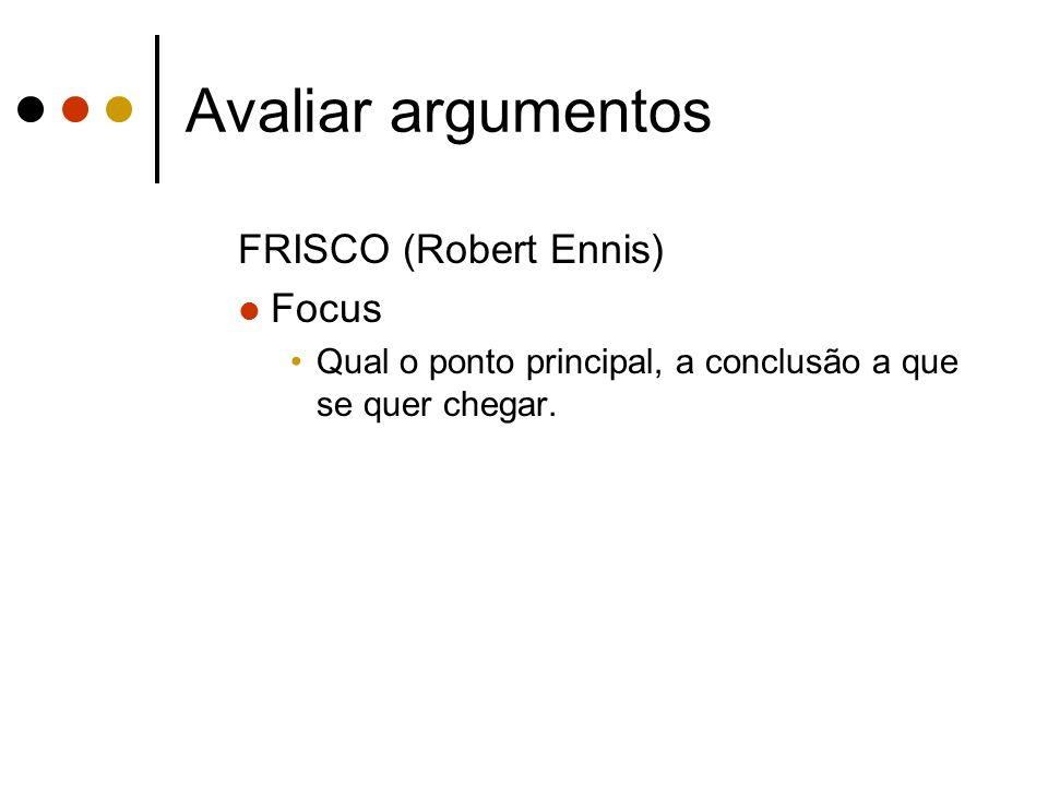 Avaliar argumentos FRISCO (Robert Ennis) Focus Qual o ponto principal, a conclusão a que se quer chegar.