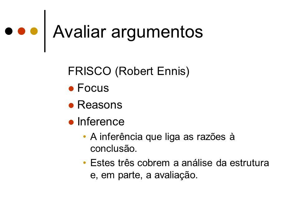Avaliar argumentos FRISCO (Robert Ennis) Focus Reasons Inference A inferência que liga as razões à conclusão. Estes três cobrem a análise da estrutura