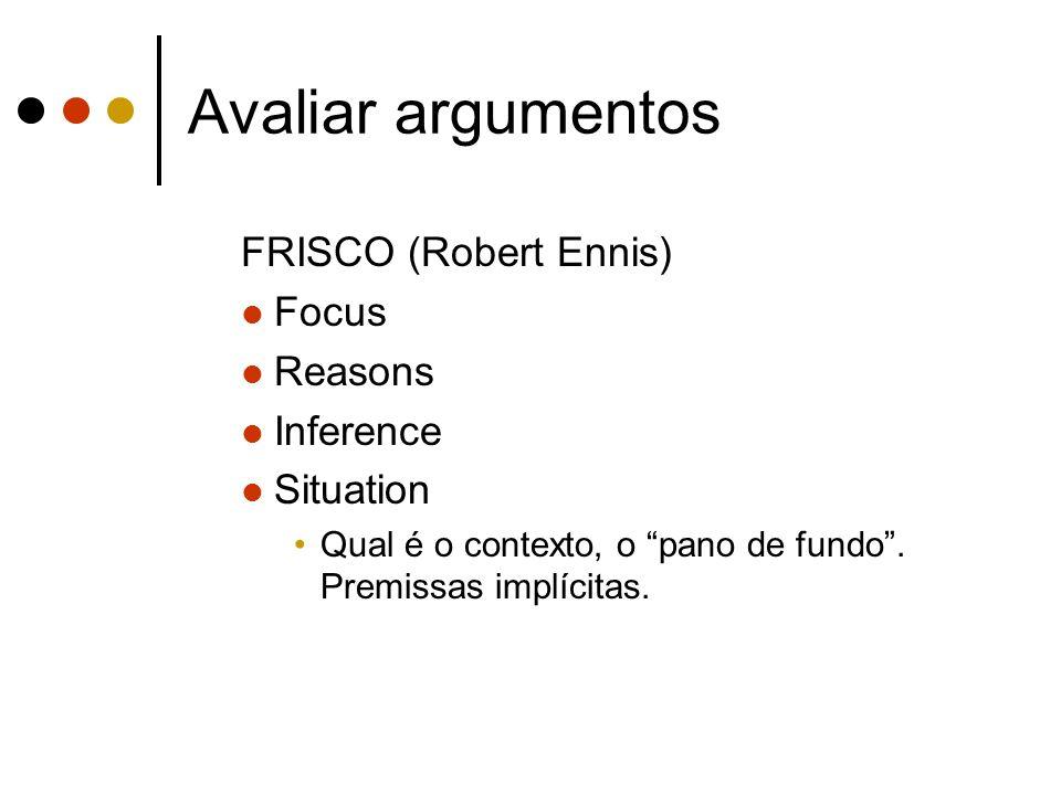 Avaliar argumentos FRISCO (Robert Ennis) Focus Reasons Inference Situation Qual é o contexto, o pano de fundo. Premissas implícitas.