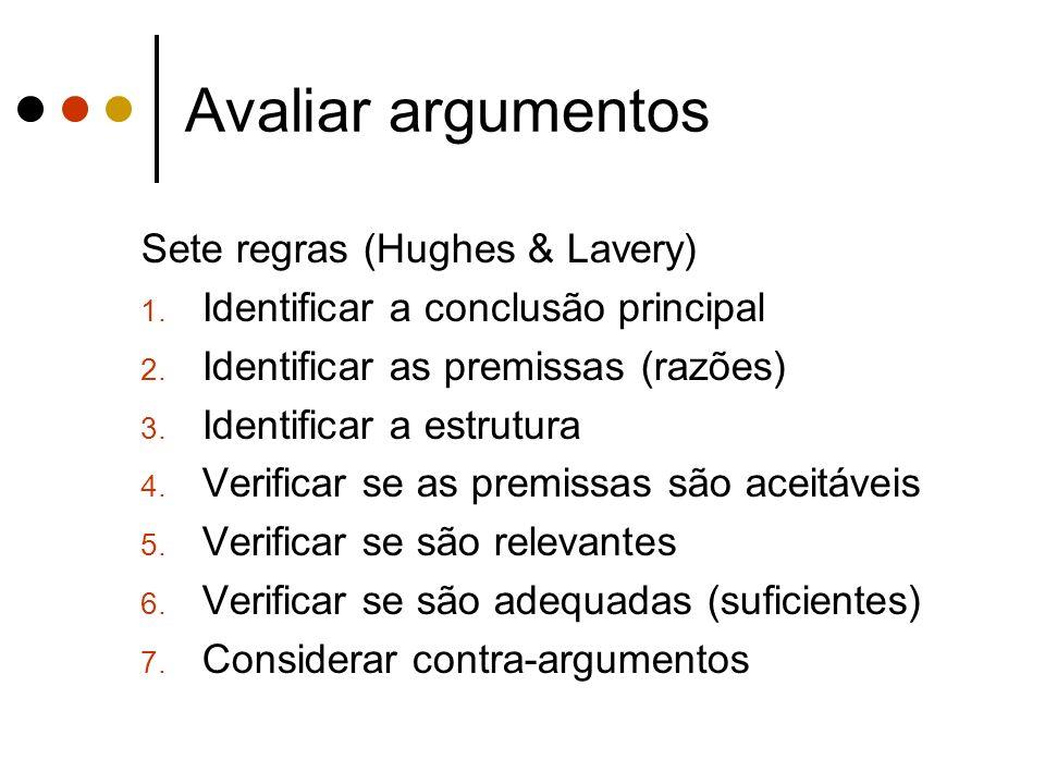 Avaliar argumentos Sete regras (Hughes & Lavery) 1. Identificar a conclusão principal 2. Identificar as premissas (razões) 3. Identificar a estrutura