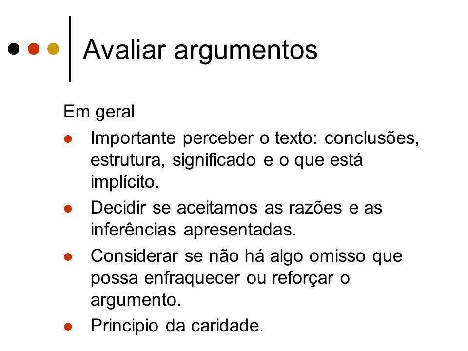 Avaliar argumentos Em geral Importante perceber o texto: conclusões, estrutura, significado e o que está implícito. Decidir se aceitamos as razões e a
