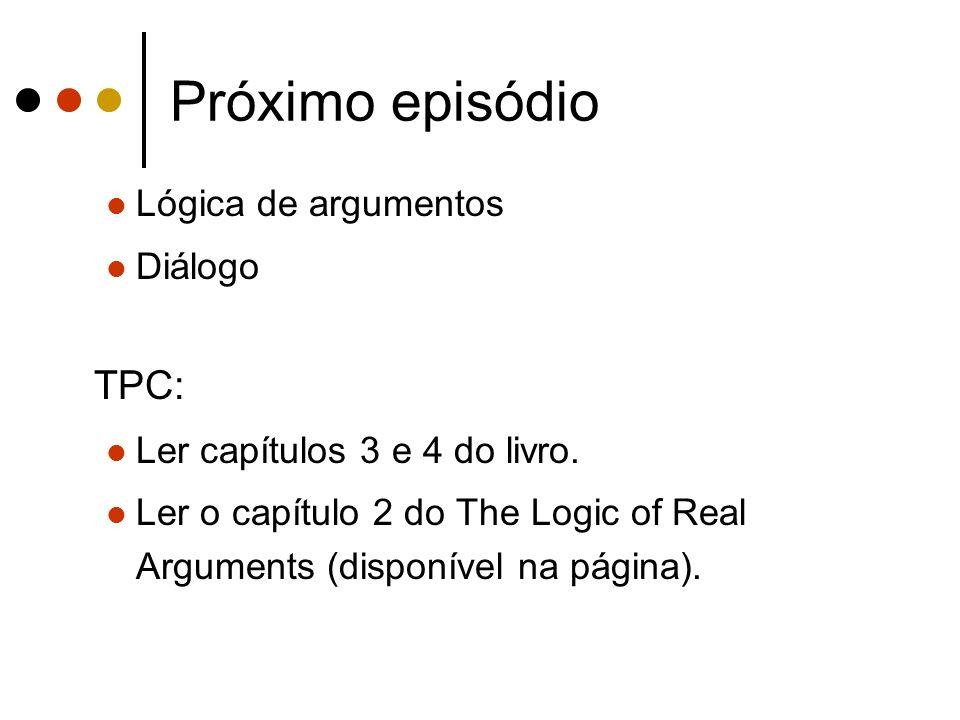 Próximo episódio Lógica de argumentos Diálogo TPC: Ler capítulos 3 e 4 do livro. Ler o capítulo 2 do The Logic of Real Arguments (disponível na página