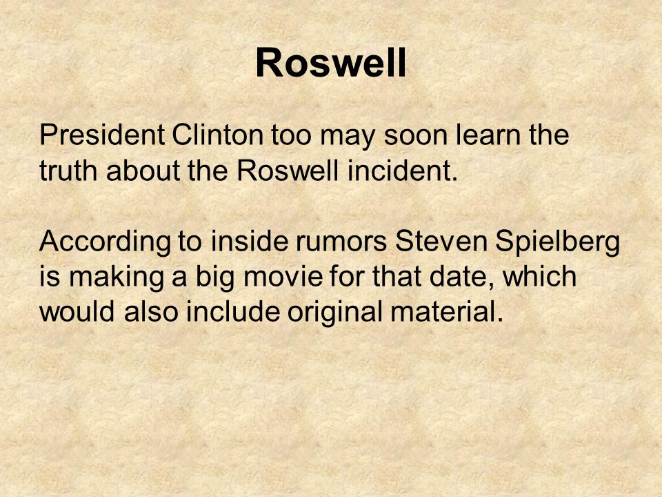 Roswell President Clinton too may soon learn the truth about the Roswell incident. According to inside rumors Steven Spielberg is making a big movie f