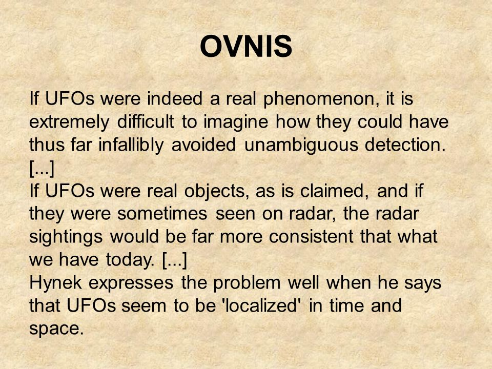 OVNIS If UFOs were indeed a real phenomenon, it is extremely difficult to imagine how they could have thus far infallibly avoided unambiguous detectio