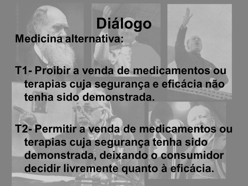 Diálogo Medicina alternativa: T1- Proibir a venda de medicamentos ou terapias cuja segurança e eficácia não tenha sido demonstrada. T2- Permitir a ven