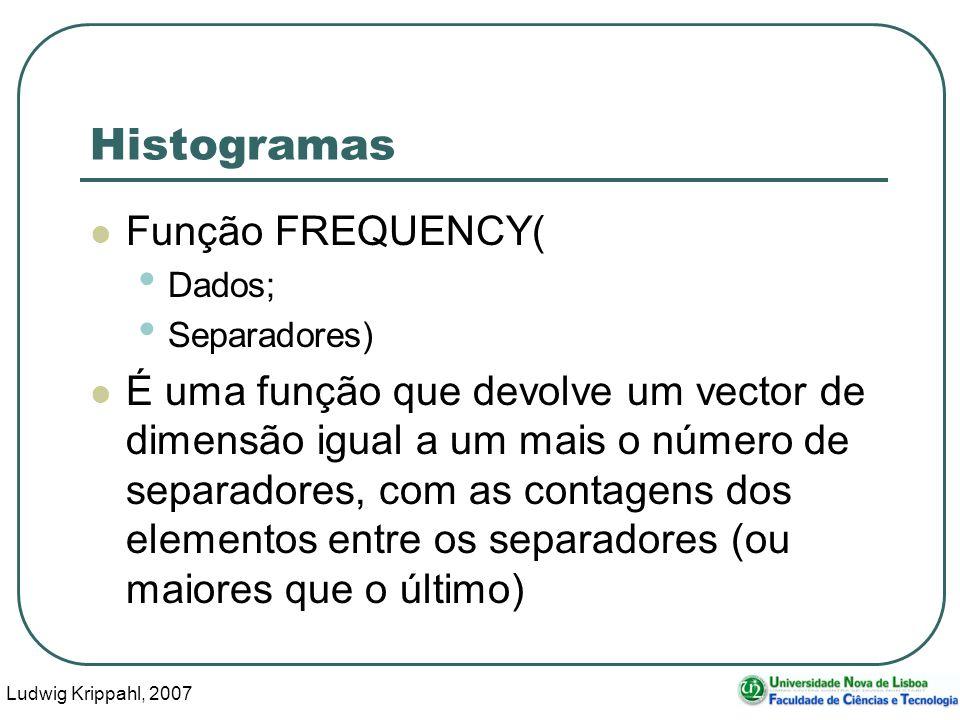 Ludwig Krippahl, 2007 11 Histogramas Função FREQUENCY( Dados; Separadores) É uma função que devolve um vector de dimensão igual a um mais o número de separadores, com as contagens dos elementos entre os separadores (ou maiores que o último)