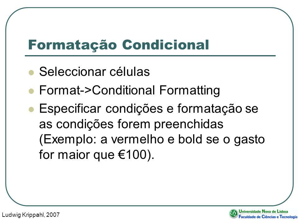 Ludwig Krippahl, 2007 18 Formatação Condicional Seleccionar células Format->Conditional Formatting Especificar condições e formatação se as condições forem preenchidas (Exemplo: a vermelho e bold se o gasto for maior que 100).