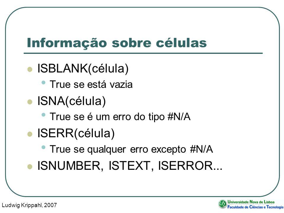 Ludwig Krippahl, 2007 21 Informação sobre células ISBLANK(célula) True se está vazia ISNA(célula) True se é um erro do tipo #N/A ISERR(célula) True se qualquer erro excepto #N/A ISNUMBER, ISTEXT, ISERROR...