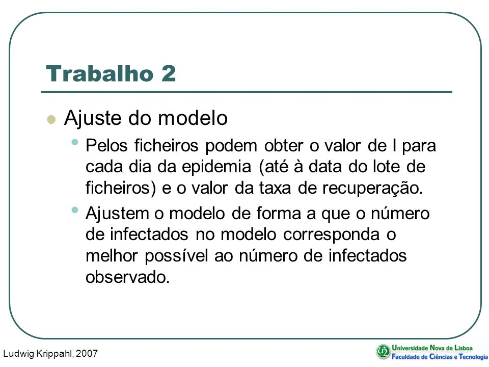 Ludwig Krippahl, 2007 30 Trabalho 2 Ajuste do modelo Pelos ficheiros podem obter o valor de I para cada dia da epidemia (até à data do lote de ficheiros) e o valor da taxa de recuperação.