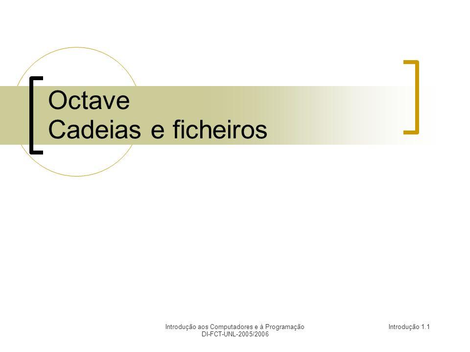 Introdução aos Computadores e à Programação DI-FCT-UNL-2005/2006 Introdução 1.1 Octave Cadeias e ficheiros